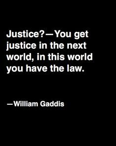 "LAW~You get justice in the next world. In this one you have the law."" ― William Gaddis."