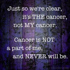 "Having people address the disease as ""your cancer"" can be frustrating and confronting. Gently correcting this helps others to understand the cancer is not part of us - it's not our identity. It also helps us to mentally, emotionally and psychologically move forward into our wellness aspirations, into a future which is cancer-free in every respect, whatever the outcome of the disease or treatment. - Jo Hilder www.johilder.com"
