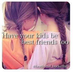 Bff bucket list - Have your kids be bestfriends too  i want to do this with my bffs so bad i think its so cool
