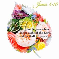 James 4:10   - Humble yourselves in the sight of the Lord, and he shall lift you up.