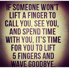 """If someone won't lift a finger to call you, see you, and spend time with you, it's time for you to lift 5 fingers and wave goodbye."""