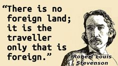 """""""There is no foreign land; it is the traveller only that is foreign."""" — Robert Louis Stevenson"""