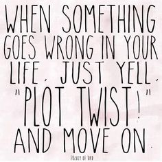 """When something goes wrong in your life, just yell, """"PLOT TWIST!"""" and move on."""