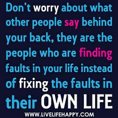 Don't worry about what other people say behind your back, they are the people who are finding faults in your life instead of fixing the faults in their own life. by deeplifequotes, via Flickr