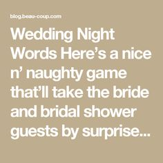"Wedding Night Words Here's a nice n' naughty game that'll take the bride and bridal shower guests by surprise! While the bride is opening her gifts, have a bridesmaid secretly write down everything that the bride-to-be says (make sure she doesn't notice). Once all the gifts have been opened, gather everyone together and—with your best bedroom voice—read aloud the ""ooh's"" and ""aah's"" and exclamations (e.g. ""Wow! That's tiny!"") that the bride said—it's what the bride will be telling her groom…"