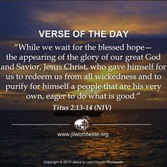while we wait for the blessed hope—the appearing of the glory of our great God and Savior, Jesus Christ, who gave himself for us to redeem us from all wickedness and to purify for himself a people that are his very own, eager to do what is good. Titus 2:13-14 -Verse of the Day