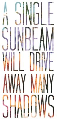 """""""A single sunbeam will drive away many shadows."""" - You may be the only sunbeam in someone else's day. Beam on."""