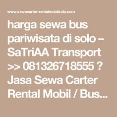 harga sewa bus pariwisata di solo – SaTriAA Transport >> 081326718555 》 Jasa Sewa Carter Rental Mobil / Bus Pariwisata Solo Jogja