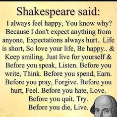 Shakespeare said: I always feel happy, You know why? Because I don't expect anything from anyone, Expectations always hurt. Life is short, so love your life, be happy, and keep smiling. Just live for yourself and before you speak, listen. Before you write, think. Before you spend, earn. Before you pray, forgive. Before you hurt, feel. Before you hate, love. Before you quit, try. Before you die, live.