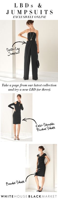 When it comes to finding the perfect little black dress or just-right black jumpsuit, White House Black Market has exactly what you need. Try a work-ready sheath that's polished with or without a jacket. Have an invitation? RSVP with a dress that's as chic as it is sexy. And for an LBD alternative, a timeless jumpsuit (with a split-leg twist) is a no-fail option.  | White House Black Market