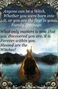 Anyone Can Be a Witch, Whether You Are Born Into It, or You Are the First in Your Family Heritage. What Only Matters is Now That You Discovered You Are, It Is Forever In You. Blessed Are the Witches!