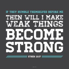 """If they humble themselves before me, . . . then will I make weak things become strong.""—Ether 12:27, #humility #lds #mormon"