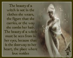 """The beauty of a witch is not in the clothes she wears, the figure she carries, or the way she combs her hair. The beauty of a witch must be seen from in her eyes, because that is the doorway to her heart, the place where love resides"""