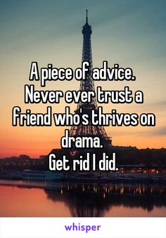A piece of advice.  Never ever trust a friend who's thrives on drama.  Get rid I did.