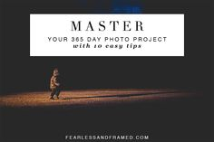 10 TIPS TO MASTER YOUR 365 DAY PHOTO PROJECT on fearlessandframed.com
