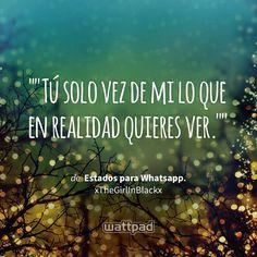 """""""""""Tú solo vez de mi lo que en realidad quieres ver."""""""" - de Estados para Whatsapp. (en Wattpad) https://www.wattpad.com/185633549?utm_source=ios&utm_medium=pinterest&utm_content=share_quote&wp_page=quote&wp_uname=naymaglioni&wp_originator=l%2BneLxp54O7FGov6XdIRVoOBDr1TlgRlhKpi8Gj9AUInYoamzFqljBul3sp4V5k0zWgL3rXfQGRM9HGA2OrgAdrCk2H01KaLwDPIvOMdPl4SfY2Vd8jfwTxeUECeNjIa #quote #wattpad"""