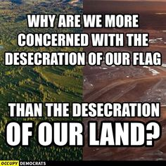 """""""Why are we more concerned with the desecration of our flag than the desecration of our land?"""""""