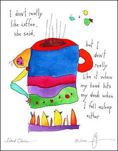 """Hard Choice - """"I don't really like coffee, she said, but I don't really like it when my head hits my desk when I fall asleep either."""" -from StoryPeople by Brian Andreas Brian Andreas, Story People, Poetry Art, I Am Sad, Kindred Spirits, Colorful Drawings, I Fall, How To Fall Asleep, Cool Words"""