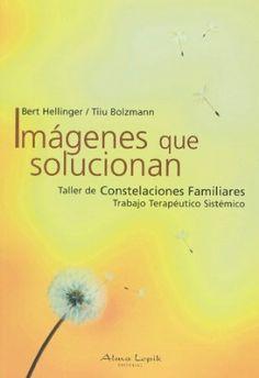 Imágenes que solucionan : taller de constelaciones familiares : trabajo terapeútico sistémico / Bert Hellinger, Tiiu Bolzmann