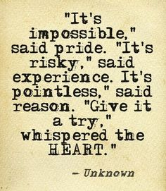 """""""It's impossible"""" said pride. """"It's risky"""" said experience. """"It's pointless"""" said reason. """"Give it a try"""" whispered the heart."""