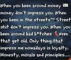 Only thing that impresses me nowadays is loyalty, honesty, morals and principles...