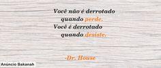 Você não é derrotado quando perde. Você é derrotado quando desiste.   -Dr. House.