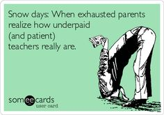 Snow days: When exhausted parents realize how underpaid (and patient) teachers really are.