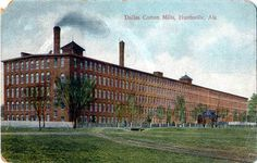 Dallas Mill, one of about three cotton mills in Huntsville AL...operating gangbusters until the jobs were sent abroad to third world countries and cheaper labor.