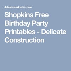 Shopkins Free Birthday Party Printables - Delicate Construction