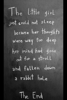 The little girl just could not sleep because her thought were way too deep her mind had gone on a stroll and fallen down a rabbit hole. The End.""