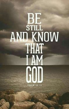 Be still, and know that I am God - Psalms ~~I Love the Bible and Jesus Christ, Christian Quotes and verses. Bible Verses Quotes, Bible Scriptures, Faith Quotes, Psalms Quotes, Trust Quotes, Quotes From The Bible, Praise God Quotes, Faith Sayings, I Am Quotes