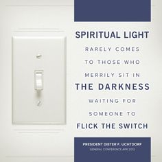 """""""Spiritual light rarely comes to those who merrily sit in the darkness waiting for someone to flick the switch."""" - President Dieter F. Uchtdorf #ldsconf #lds #generalconference"""