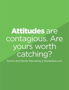 Attitudes are contagious. Are yours worth catching?