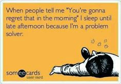 """when people tell me, """"you're gonna regret that in the morning,"""" i sleep until late afternoon because i'm a problem solver."""