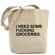 I need some fucking groceries bag.haha for Krissy