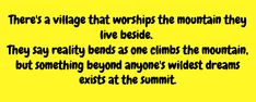 There's a village that worships the mountain they live beside. They say reality bend as one climbs the mountain, but something beyond anyone's wildest dreams lives at the summit.