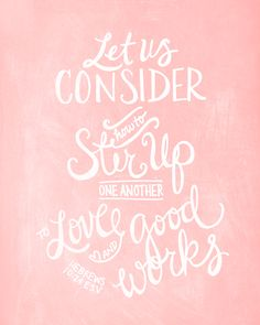 """And let us consider how to stir up one another to love and good works, not neglecting to meet together, as is the habit ..."""