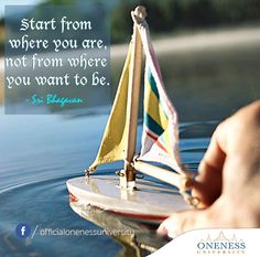 Start from where you are, not from where you want to be. -Sri Bhagavan