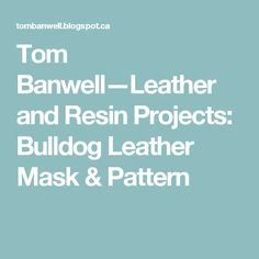 Tom Banwell—Leather and Resin Projects: Bulldog Leather Mask & Pattern