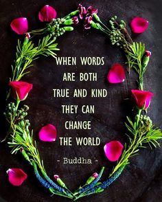 When words are both true and kind they can change the world. ~ Buddha