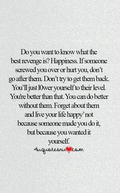 Do you want to know what the best revenge is? Happiness. If someone screwed you over or hurt you, dont go after them. Dont try to get them back. You'll just lower yourself to their level. You're better than that. You can do better without them. Forget about them and live your life happy- not because someone made you do it, but because you wanted it yourself