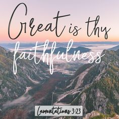 """Great is Thy faithfulness, Lord, unto me."""
