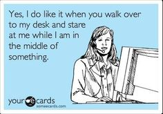Or stand behind me while I am doing something