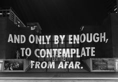 And only by enough, to contemplate from afar.  Jenny Holzer, Truisms, 2007