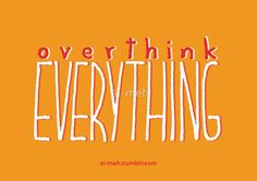 «Overthink EVERYTHING» de si-meh