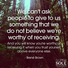 We can't ask people to give to us something that we do not believe we're worthy of receiving ~ And you will know you're worthy of receiving it when you Trust Yourself above everyone else ⊰❁⊱ Brene' Brown