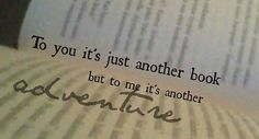 To You It's Just Another Book But To Me It's Another Adventure.