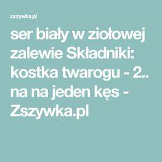 ser biały w ziołowej zalewie Składniki:      kostka twarogu - 2.. na na jeden kęs - Zszywka.pl