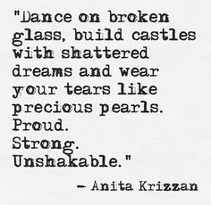 Dance on broken glass, build castles with your shattered dreams, and wear your tears like precious pearls. Proud. Strong. Unshakable. -Anita Krizzan