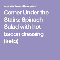 Corner Under the Stairs:  Spinach Salad with hot bacon dressing (keto)